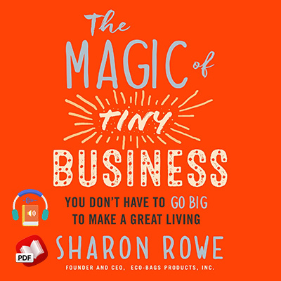 The Magic of Tiny Business: You Don't Have to Go Big to Make a Great Living