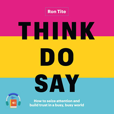 Think. Do. Say.: How to seize attention and build trust in a busy, busy world