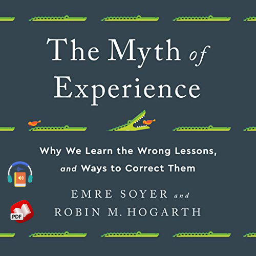 The Myth of Experience: Why We Learn the Wrong Lessons, and Ways to Correct Them