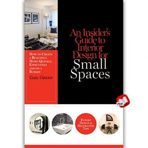 An Insider's Guide to Interior Design for Small Spaces: How to Create a Beautiful Home Quickly, Effectively and on a Budget