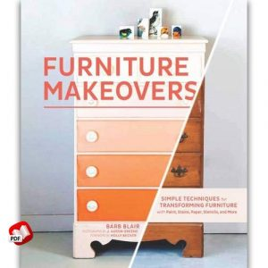 Furniture Makeovers: Simple Techniques for Transforming Furniture with Paint, Stains, Paper, Stencils and More