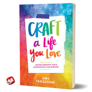 Craft a Life You Love: Infusing Creativity, Fun and Intention into Your Everyday