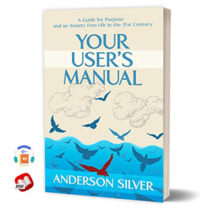 Your User's Manual: A Guide for Purpose and an Anxiety Free Life in the 21st Century